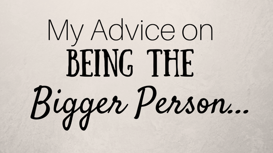 My Advice On Being The Bigger Person Lifestyle Inspiration By